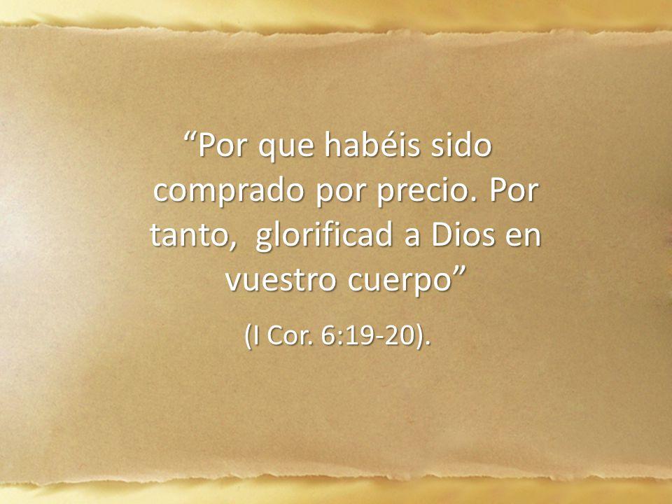 Por que habéis sido comprado por precio. Por tanto, glorificad a Dios en vuestro cuerpo Por que habéis sido comprado por precio. Por tanto, glorificad