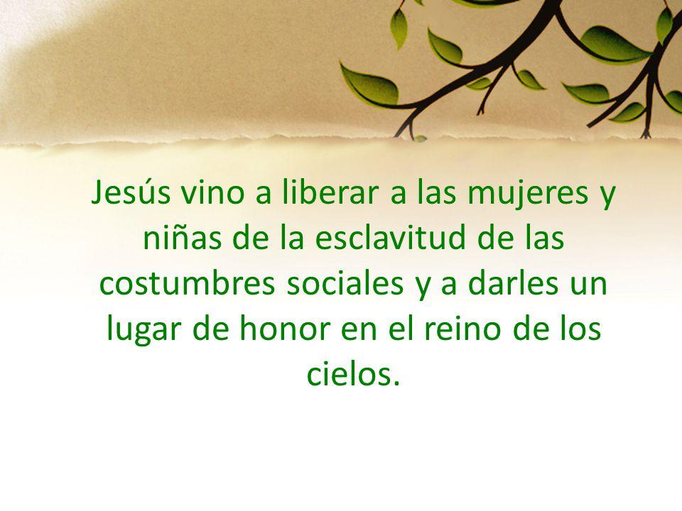 Jesús vino a liberar a las mujeres y niñas de la esclavitud de las costumbres sociales y a darles un lugar de honor en el reino de los cielos.
