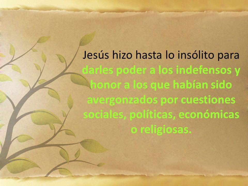 Jesús hizo hasta lo insólito para darles poder a los indefensos y honor a los que habían sido avergonzados por cuestiones sociales, políticas, económi