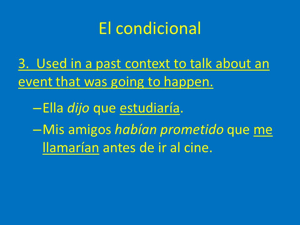 El condicional 3. Used in a past context to talk about an event that was going to happen. – Ella dijo que estudiaría. – Mis amigos habían prometido qu