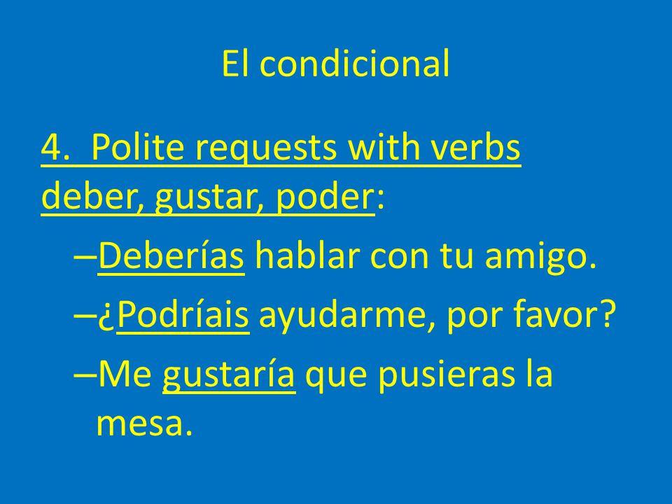El condicional 4. Polite requests with verbs deber, gustar, poder: – Deberías hablar con tu amigo. – ¿Podríais ayudarme, por favor? – Me gustaría que