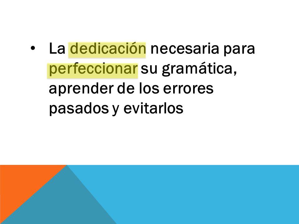 La dedicación necesaria para perfeccionar su gramática, aprender de los errores pasados y evitarlos
