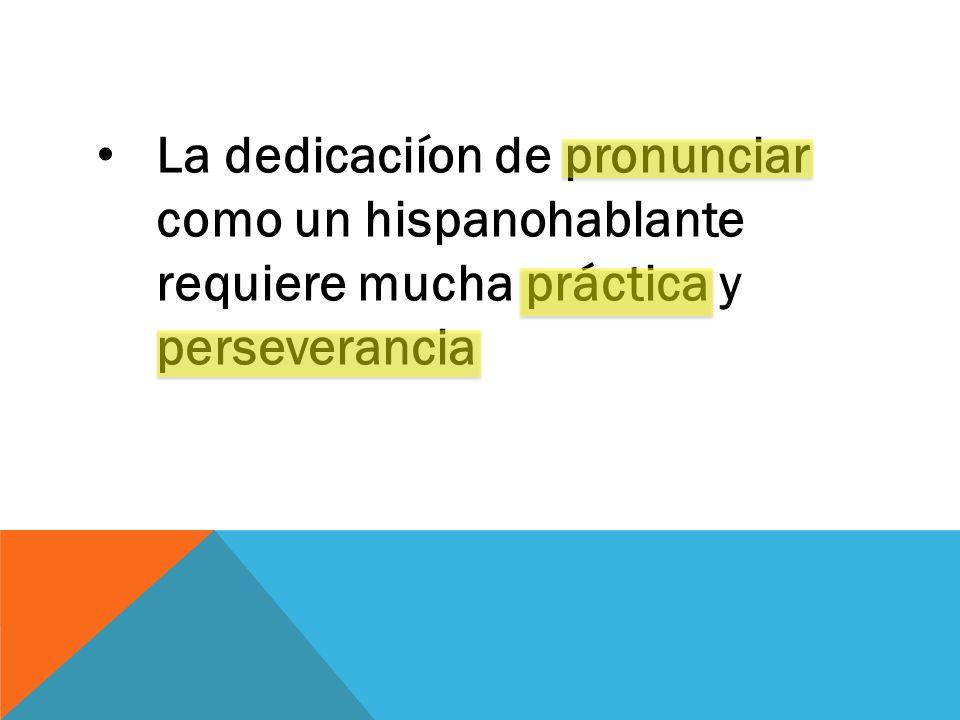La dedicaciíon de pronunciar como un hispanohablante requiere mucha práctica y perseverancia