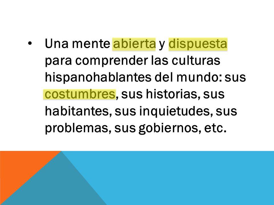 Una mente abierta y dispuesta para comprender las culturas hispanohablantes del mundo: sus costumbres, sus historias, sus habitantes, sus inquietudes, sus problemas, sus gobiernos, etc.