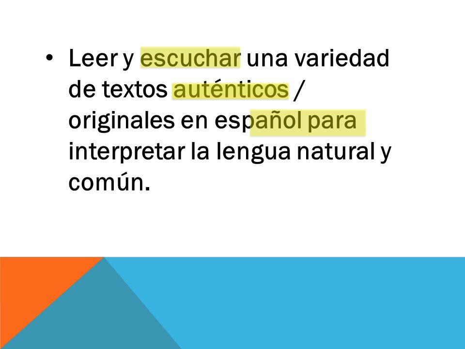 Leer y escuchar una variedad de textos auténticos / originales en español para interpretar la lengua natural y común.