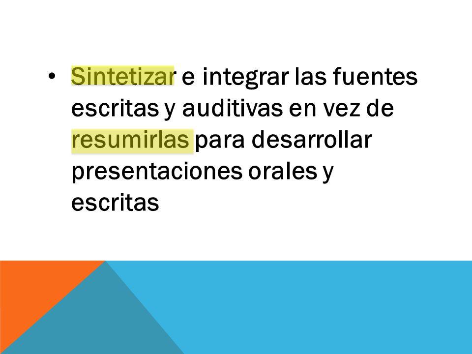 Sintetizar e integrar las fuentes escritas y auditivas en vez de resumirlas para desarrollar presentaciones orales y escritas