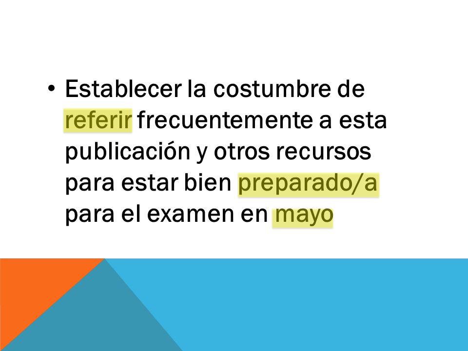 Establecer la costumbre de referir frecuentemente a esta publicación y otros recursos para estar bien preparado/a para el examen en mayo