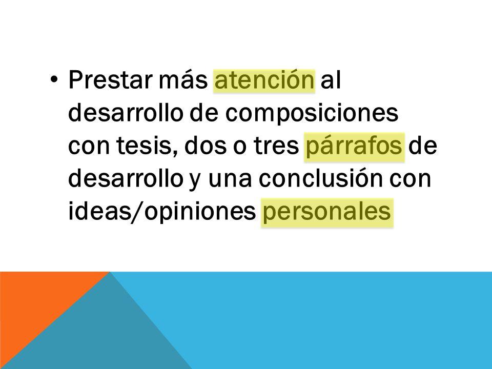 Prestar más atención al desarrollo de composiciones con tesis, dos o tres párrafos de desarrollo y una conclusión con ideas/opiniones personales