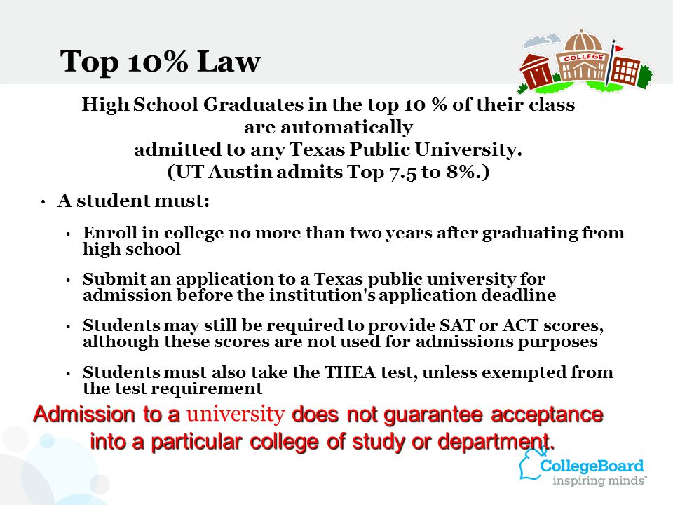 Top 10% Law A student must: Enroll in college no more than two years after graduating from high school Submit an application to a Texas public univers