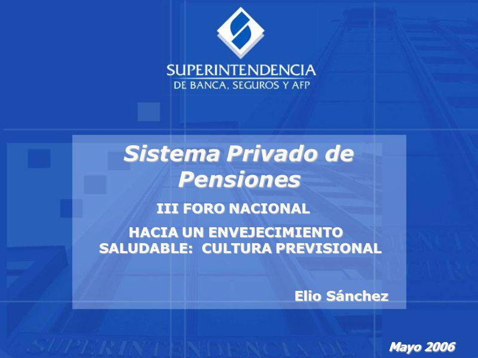 Mayo 2006 Sistema Privado de Pensiones III FORO NACIONAL HACIA UN ENVEJECIMIENTO SALUDABLE: CULTURA PREVISIONAL HACIA UN ENVEJECIMIENTO SALUDABLE: CULTURA PREVISIONAL Elio Sánchez