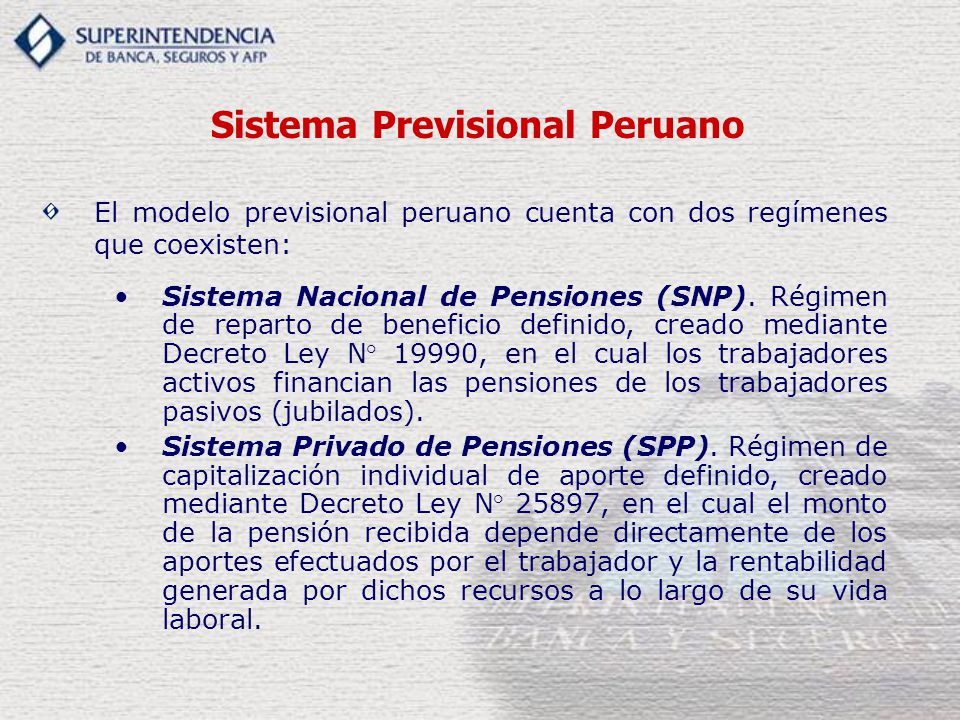 Sistema Previsional Peruano El modelo previsional peruano cuenta con dos regímenes que coexisten: Sistema Nacional de Pensiones (SNP). Régimen de repa