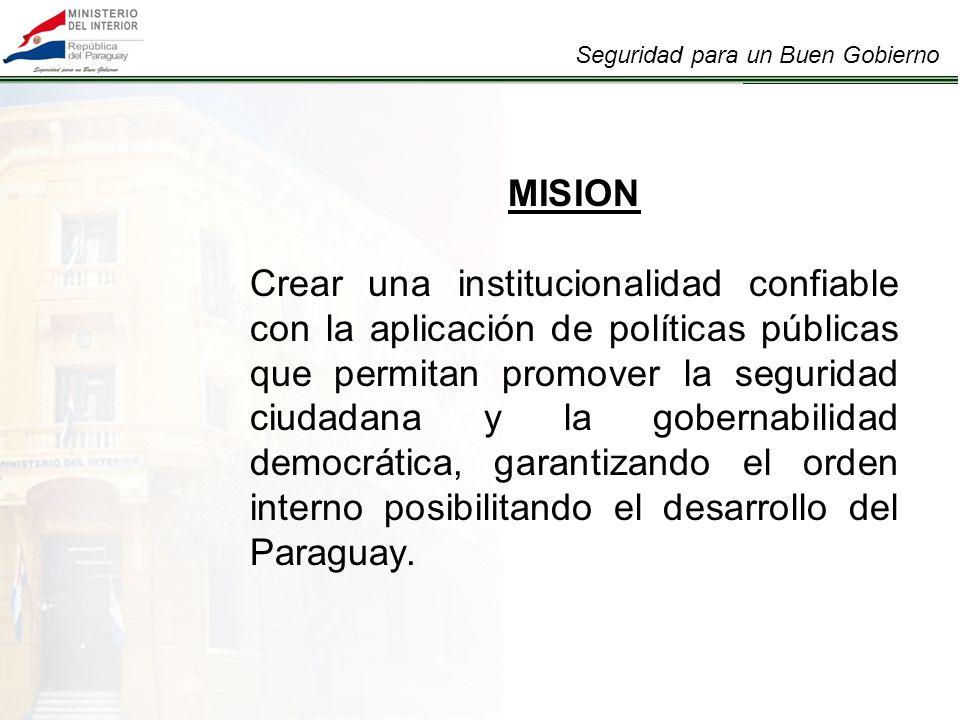 Seguridad para un Buen Gobierno MISION Crear una institucionalidad confiable con la aplicación de políticas públicas que permitan promover la seguridad ciudadana y la gobernabilidad democrática, garantizando el orden interno posibilitando el desarrollo del Paraguay.