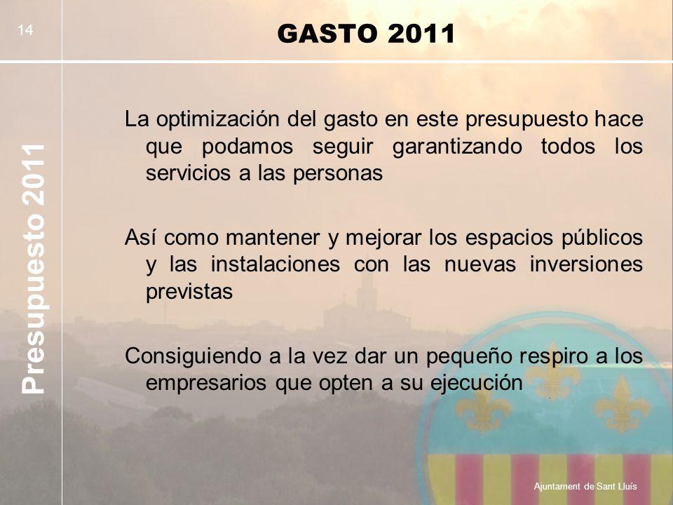 Presupuesto 2011 Ajuntament de Sant Lluís 14 GASTO 2011 La optimización del gasto en este presupuesto hace que podamos seguir garantizando todos los servicios a las personas Así como mantener y mejorar los espacios públicos y las instalaciones con las nuevas inversiones previstas Consiguiendo a la vez dar un pequeño respiro a los empresarios que opten a su ejecución