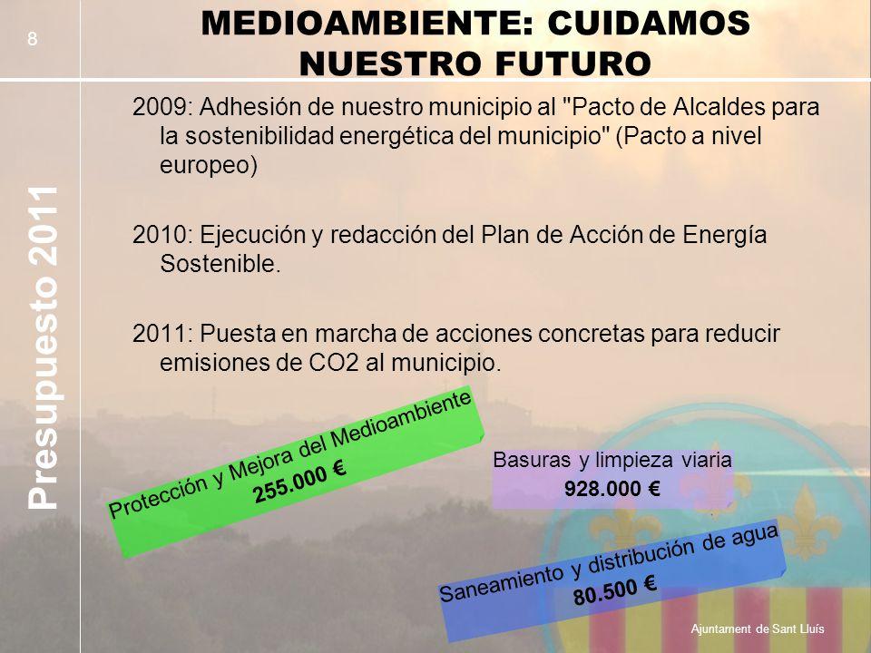 Presupuesto 2011 Ajuntament de Sant Lluís 8 MEDIOAMBIENTE: CUIDAMOS NUESTRO FUTURO 2009: Adhesión de nuestro municipio al Pacto de Alcaldes para la sostenibilidad energética del municipio (Pacto a nivel europeo) 2010: Ejecución y redacción del Plan de Acción de Energía Sostenible.