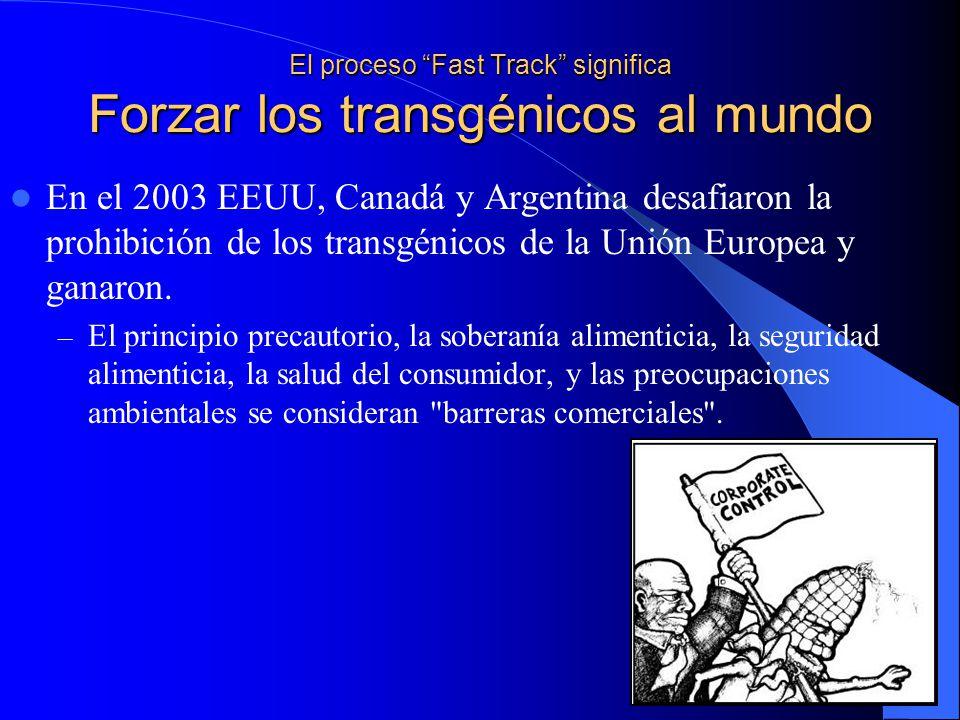 El proceso Fast Track significa Forzar los transgénicos al mundo En el 2003 EEUU, Canadá y Argentina desafiaron la prohibición de los transgénicos de la Unión Europea y ganaron.