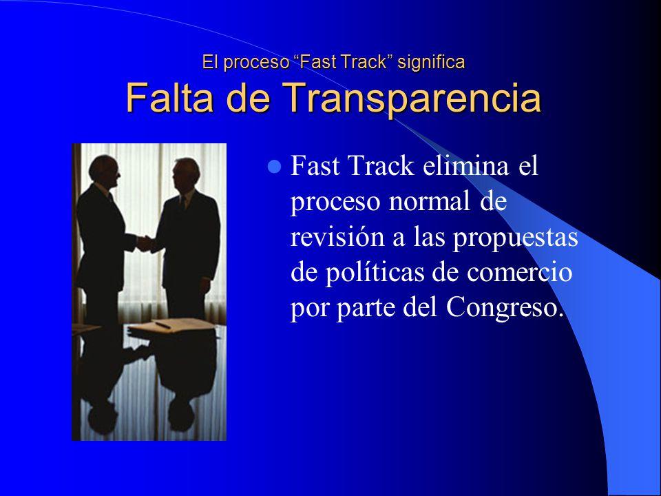 El proceso Fast Track significa Falta de Transparencia Fast Track elimina el proceso normal de revisión a las propuestas de políticas de comercio por parte del Congreso.