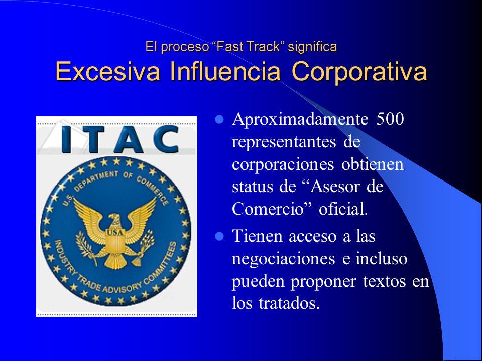 El proceso Fast Track significa Excesiva Influencia Corporativa Aproximadamente 500 representantes de corporaciones obtienen status de Asesor de Comercio oficial.