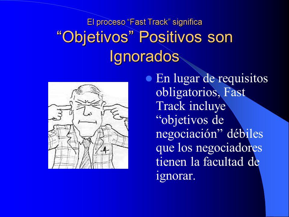 El proceso Fast Track significa Objetivos Positivos son Ignorados En lugar de requisitos obligatorios, Fast Track incluye objetivos de negociación débiles que los negociadores tienen la facultad de ignorar.