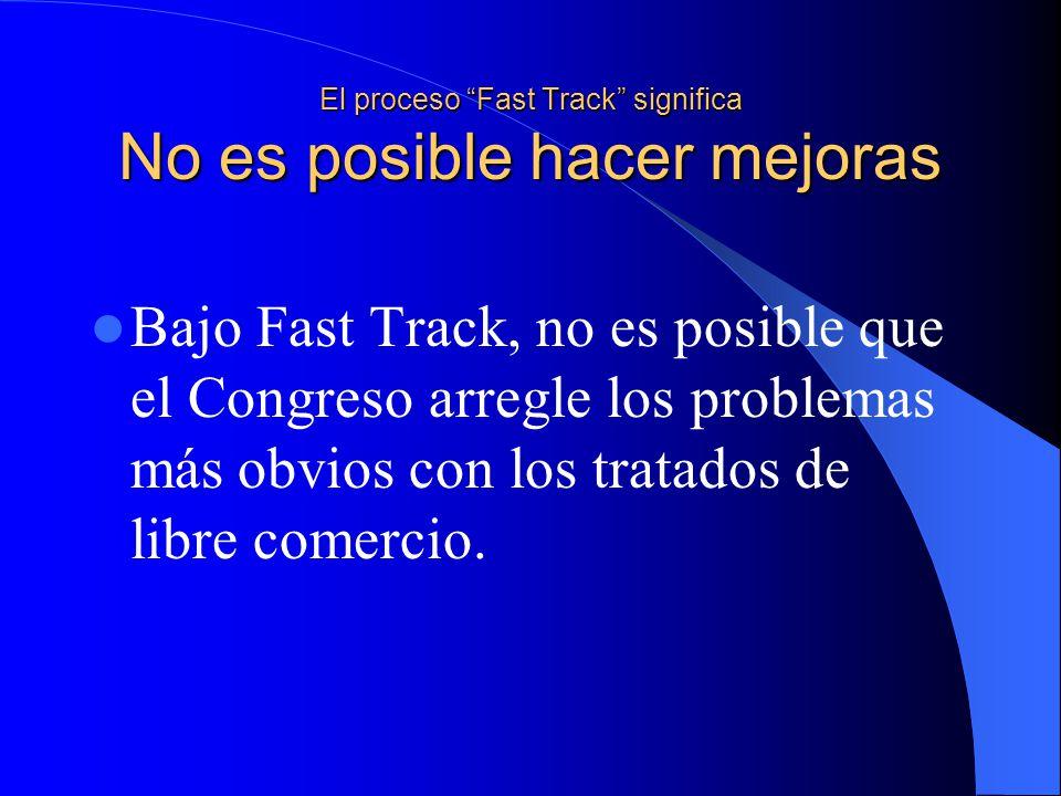 El proceso Fast Track significa No es posible hacer mejoras Bajo Fast Track, no es posible que el Congreso arregle los problemas más obvios con los tratados de libre comercio.