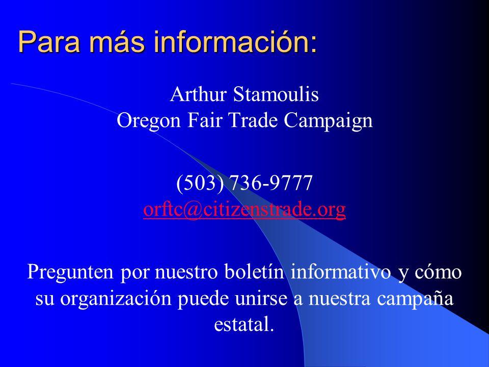 Para más información: Arthur Stamoulis Oregon Fair Trade Campaign (503) 736-9777 orftc@citizenstrade.org orftc@citizenstrade.org Pregunten por nuestro boletín informativo y cómo su organización puede unirse a nuestra campaña estatal.