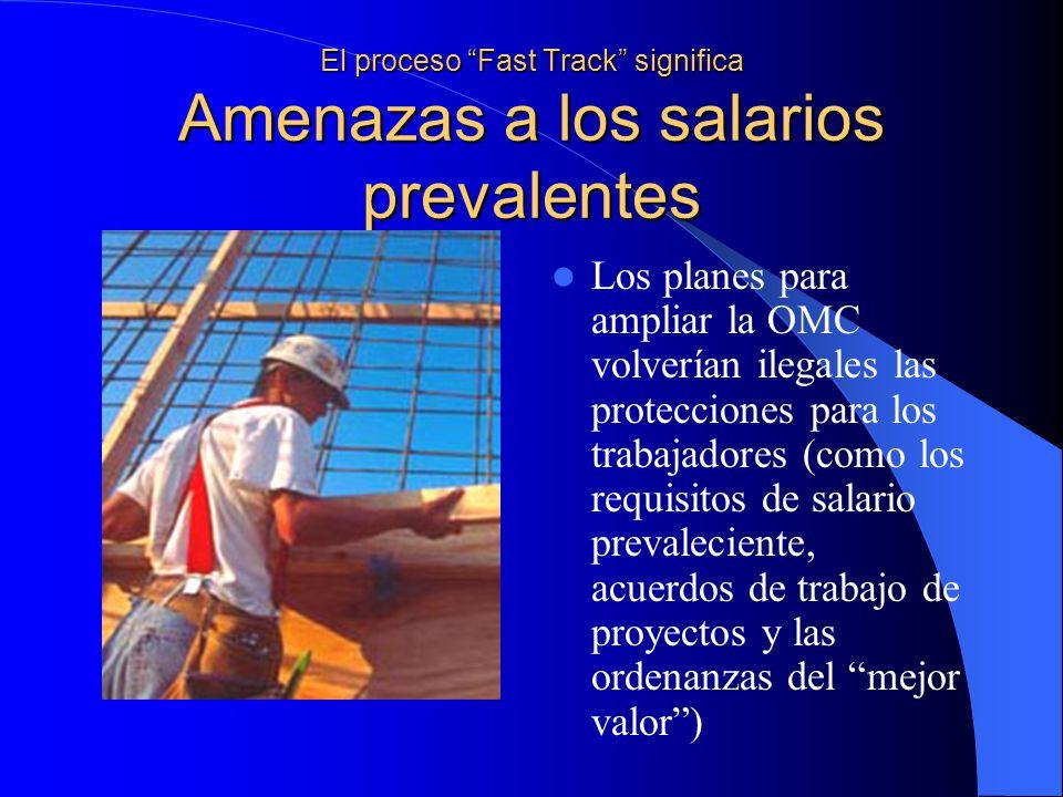 El proceso Fast Track significa Amenazas a los salarios prevalentes Los planes para ampliar la OMC volverían ilegales las protecciones para los trabajadores (como los requisitos de salario prevaleciente, acuerdos de trabajo de proyectos y las ordenanzas del mejor valor)