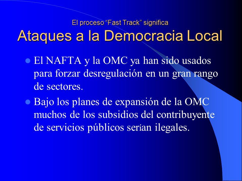 El proceso Fast Track significa Ataques a la Democracia Local El NAFTA y la OMC ya han sido usados para forzar desregulación en un gran rango de sectores.