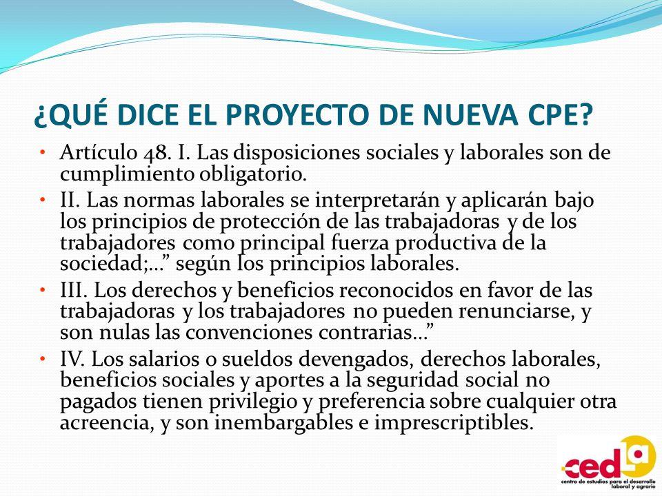 ¿QUÉ DICE EL PROYECTO DE NUEVA CPE? Artículo 48. I. Las disposiciones sociales y laborales son de cumplimiento obligatorio. II. Las normas laborales s