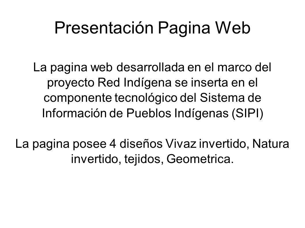 Presentación Pagina Web La pagina web desarrollada en el marco del proyecto Red Indígena se inserta en el componente tecnológico del Sistema de Información de Pueblos Indígenas (SIPI) La pagina posee 4 diseños Vivaz invertido, Natura invertido, tejidos, Geometrica.