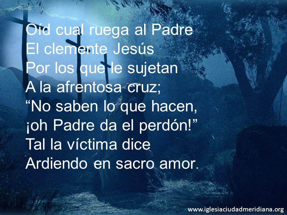 www.iglesiaciudadmeridiana.org Oíd cual ruega al Padre El clemente Jesús Por los que le sujetan A la afrentosa cruz; No saben lo que hacen, ¡oh Padre da el perdón.