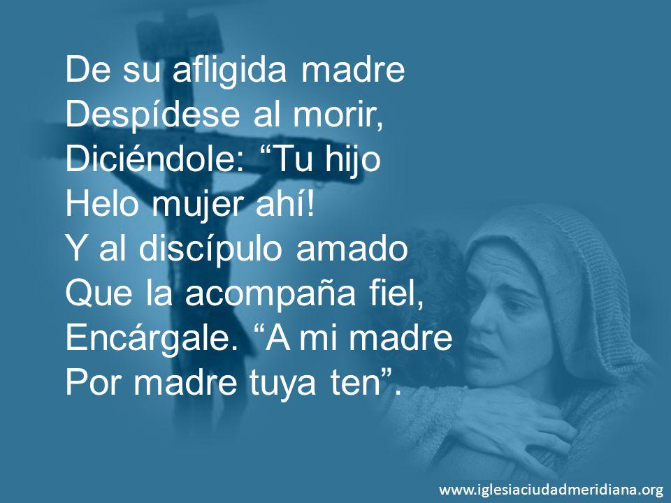 www.iglesiaciudadmeridiana.org De su afligida madre Despídese al morir, Diciéndole: Tu hijo Helo mujer ahí! Y al discípulo amado Que la acompaña fiel,