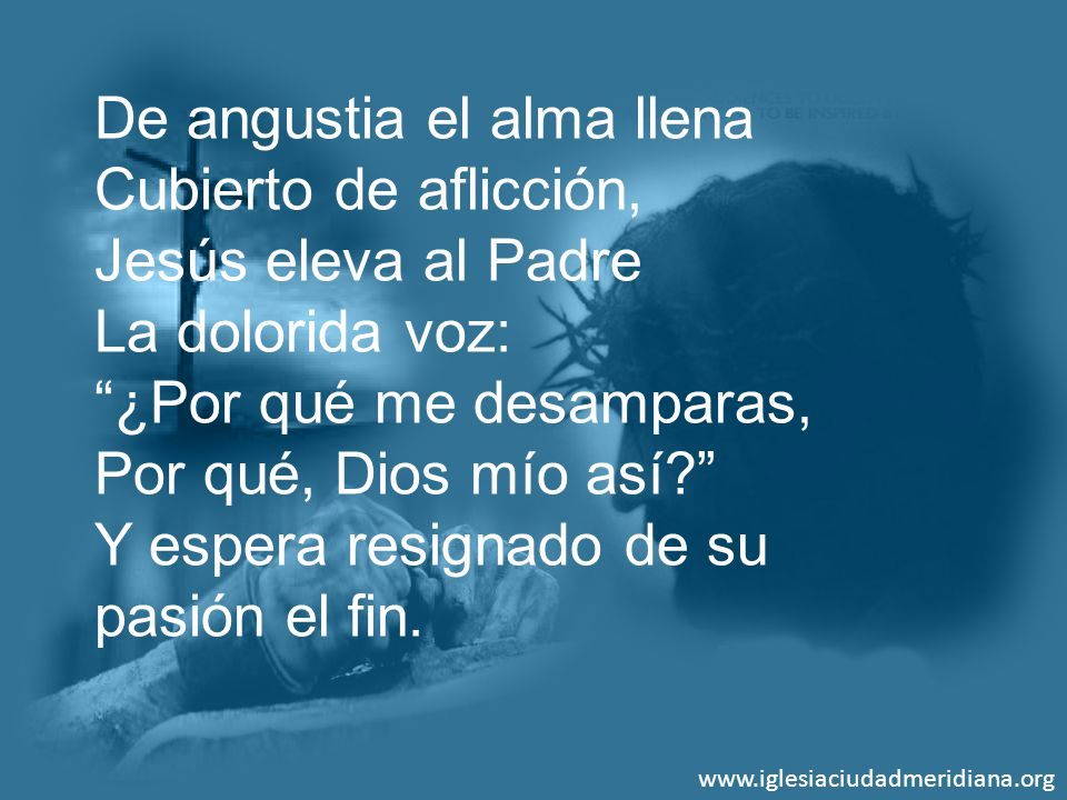 www.iglesiaciudadmeridiana.org De angustia el alma llena Cubierto de aflicción, Jesús eleva al Padre La dolorida voz: ¿Por qué me desamparas, Por qué,