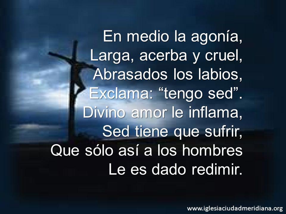 www.iglesiaciudadmeridiana.org En medio la agonía, Larga, acerba y cruel, Abrasados los labios, Exclama: tengo sed.