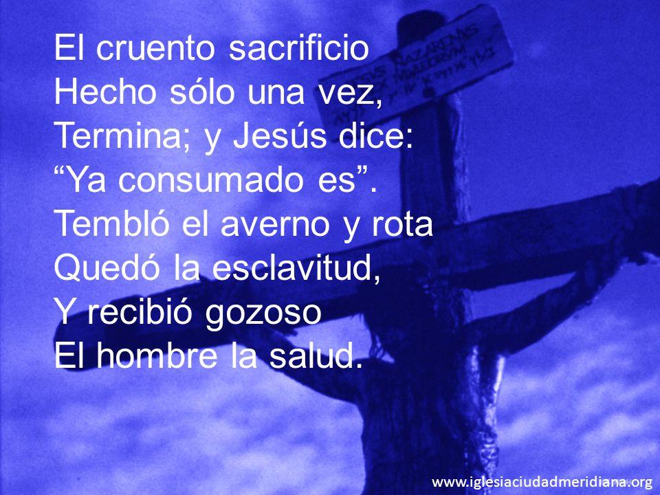 www.iglesiaciudadmeridiana.org El cruento sacrificio Hecho sólo una vez, Termina; y Jesús dice: Ya consumado es. Tembló el averno y rota Quedó la escl