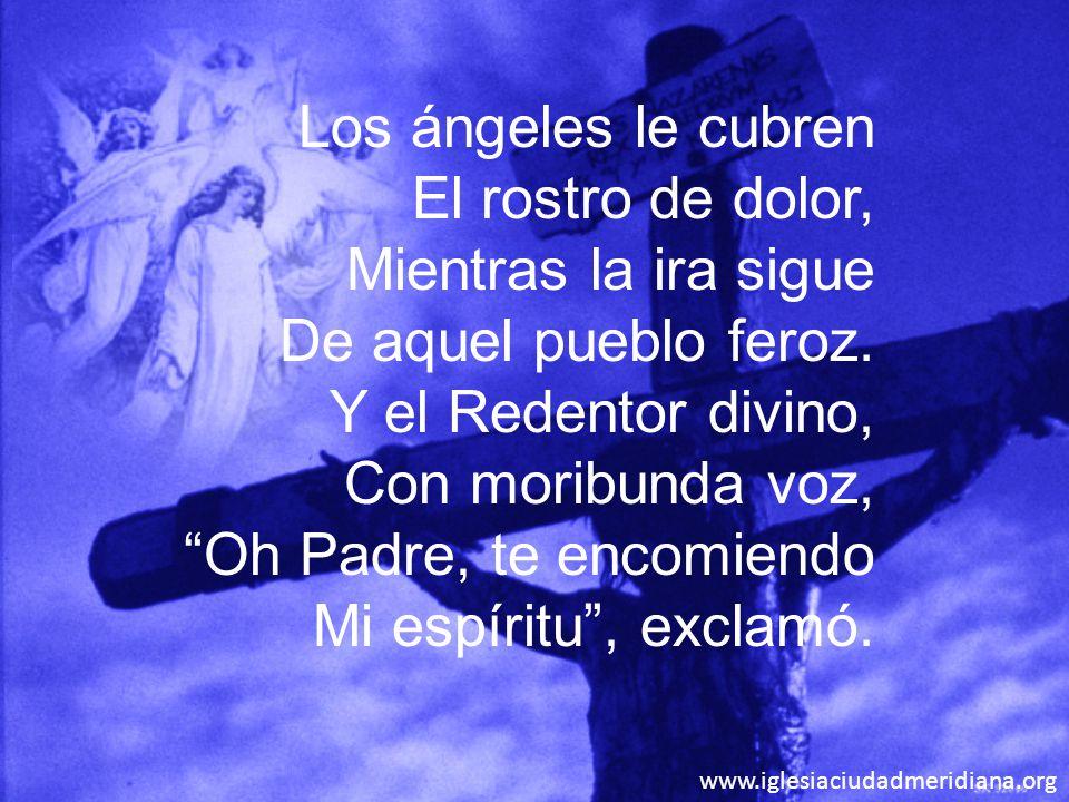 www.iglesiaciudadmeridiana.org Los ángeles le cubren El rostro de dolor, Mientras la ira sigue De aquel pueblo feroz. Y el Redentor divino, Con moribu