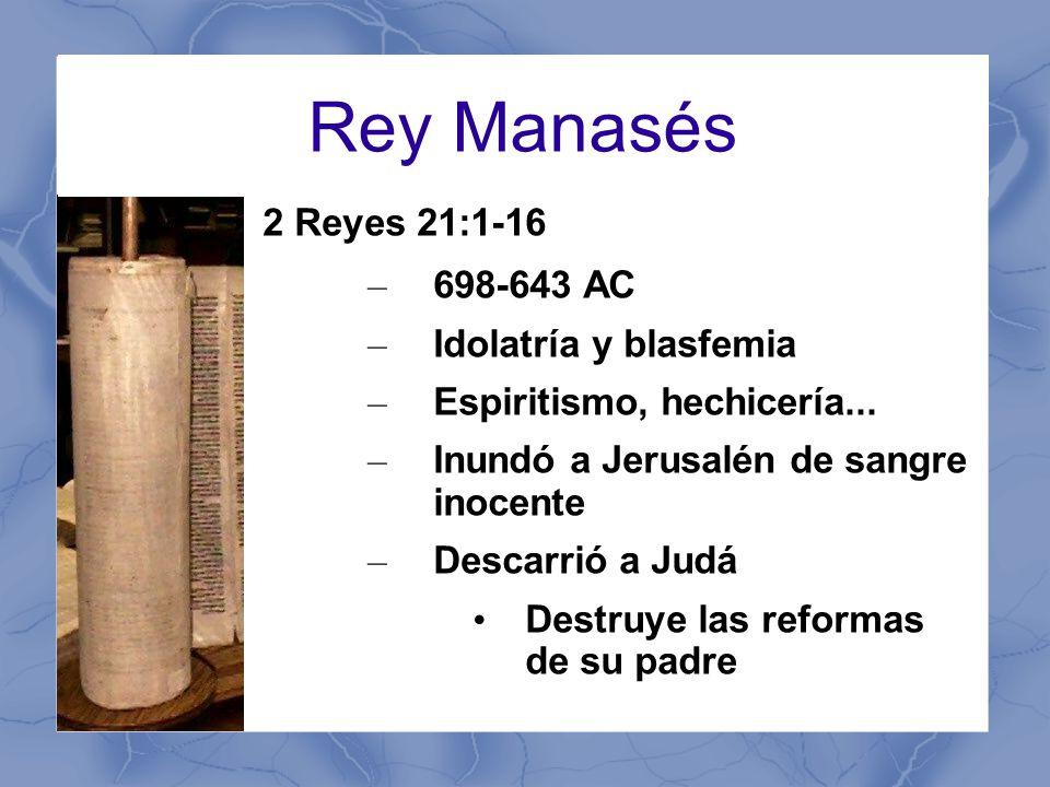 Rey Manasés 2 Reyes 21:1-16 – 698-643 AC – Idolatría y blasfemia – Espiritismo, hechicería...