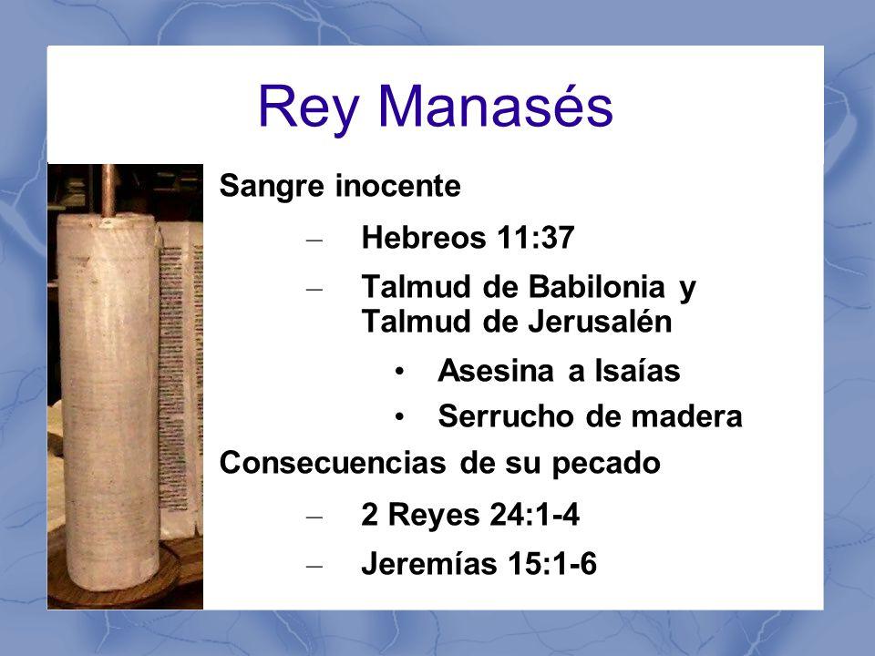 Rey Manasés Sangre inocente – Hebreos 11:37 – Talmud de Babilonia y Talmud de Jerusalén Asesina a Isaías Serrucho de madera Consecuencias de su pecado – 2 Reyes 24:1-4 – Jeremías 15:1-6