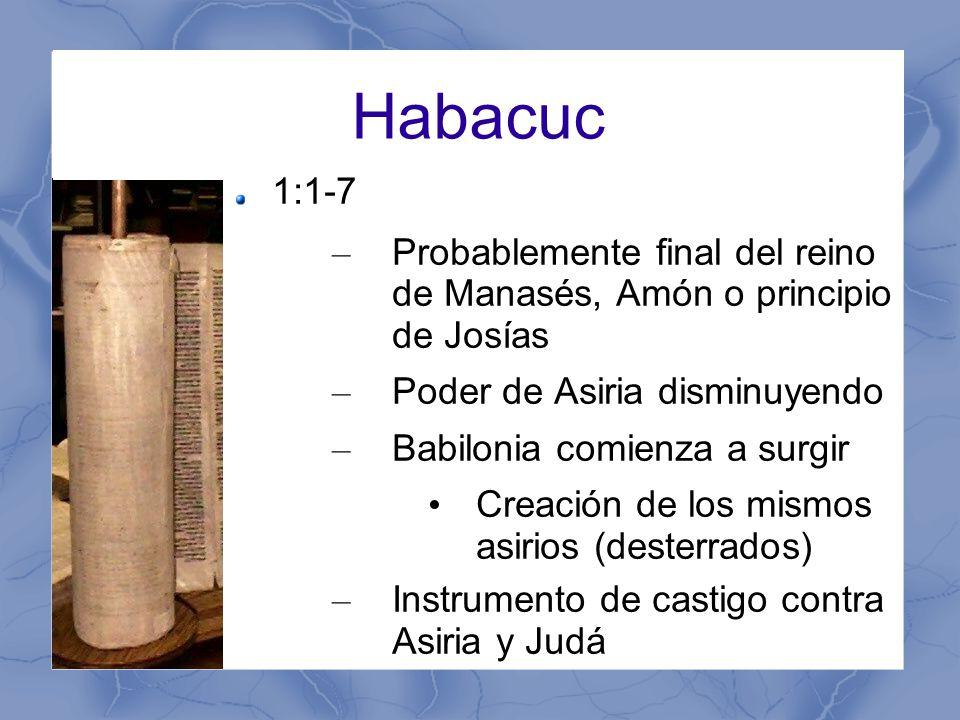 Habacuc 1:1-7 – Probablemente final del reino de Manasés, Amón o principio de Josías – Poder de Asiria disminuyendo – Babilonia comienza a surgir Creación de los mismos asirios (desterrados) – Instrumento de castigo contra Asiria y Judá