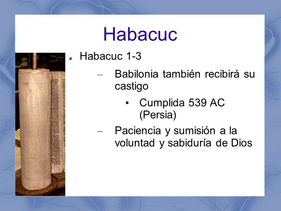 Habacuc Habacuc 1-3 – Babilonia también recibirá su castigo Cumplida 539 AC (Persia) – Paciencia y sumisión a la voluntad y sabiduría de Dios