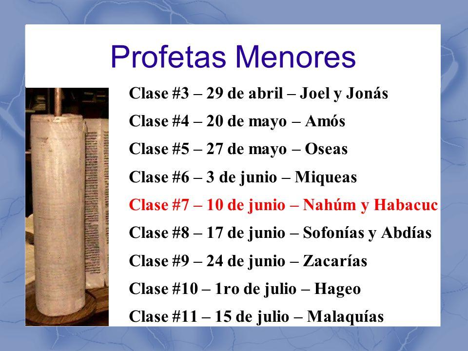 Profetas Menores Clase #3 – 29 de abril – Joel y Jonás Clase #4 – 20 de mayo – Amós Clase #5 – 27 de mayo – Oseas Clase #6 – 3 de junio – Miqueas Clase #7 – 10 de junio – Nahúm y Habacuc Clase #8 – 17 de junio – Sofonías y Abdías Clase #9 – 24 de junio – Zacarías Clase #10 – 1ro de julio – Hageo Clase #11 – 15 de julio – Malaquías