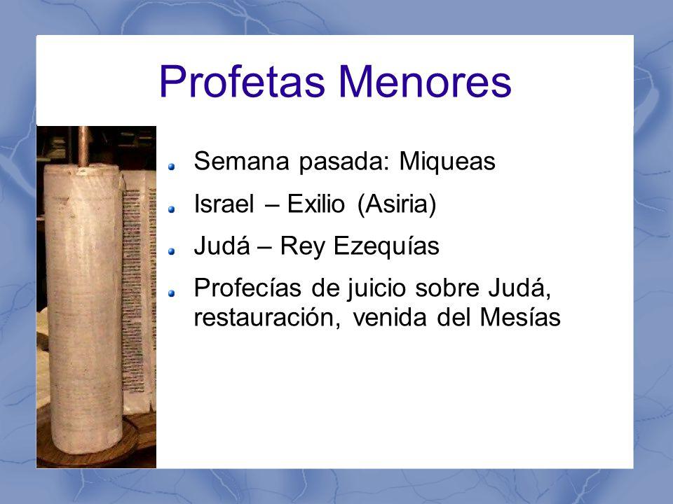 Profetas Menores Semana pasada: Miqueas Israel – Exilio (Asiria) Judá – Rey Ezequías Profecías de juicio sobre Judá, restauración, venida del Mesías