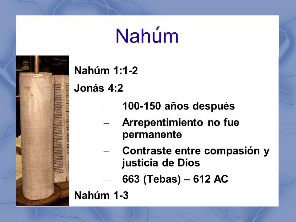 Nah ú m Nahúm 1:1-2 Jonás 4:2 – 100-150 años después – Arrepentimiento no fue permanente – Contraste entre compasión y justicia de Dios – 663 (Tebas) – 612 AC Nahúm 1-3