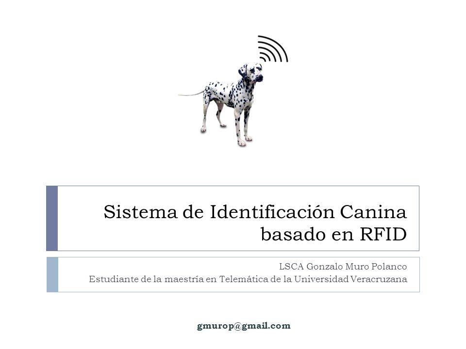 Sistema de Identificación Canina basado en RFID LSCA Gonzalo Muro Polanco Estudiante de la maestría en Telemática de la Universidad Veracruzana gmurop