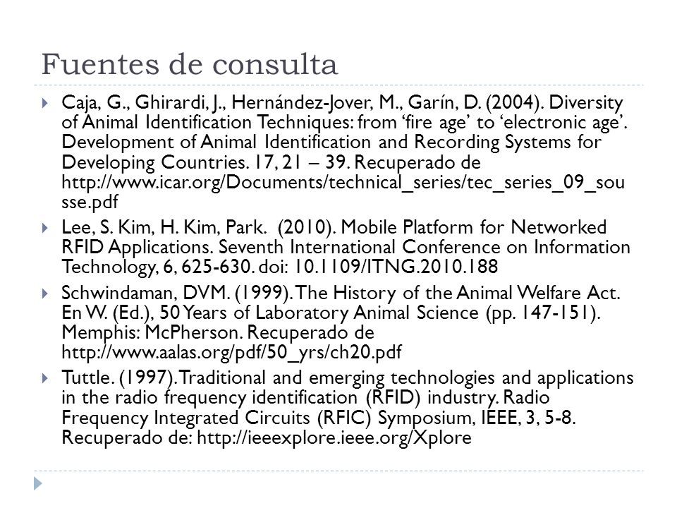 Fuentes de consulta Caja, G., Ghirardi, J., Hernández-Jover, M., Garín, D. (2004). Diversity of Animal Identification Techniques: from fire age to ele