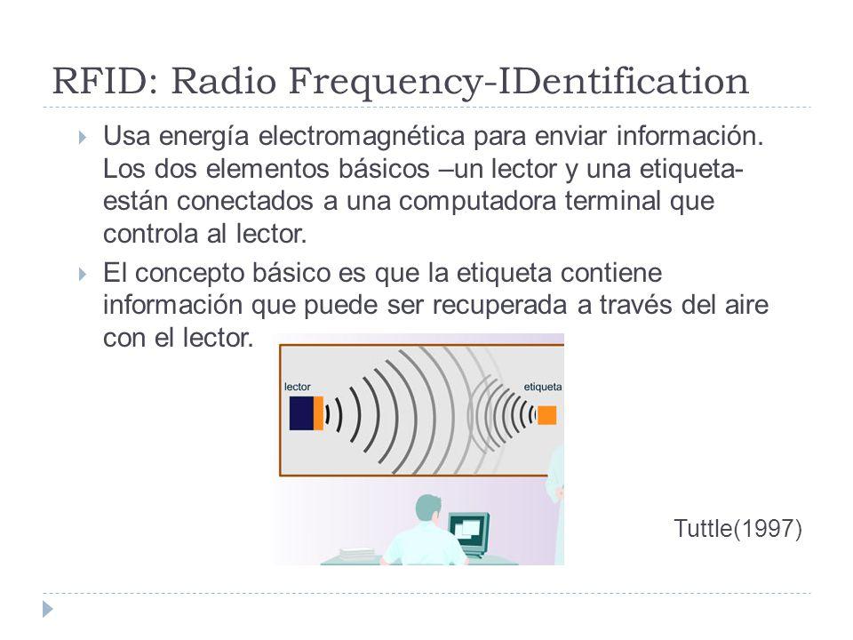 RFID: Radio Frequency-IDentification Usa energía electromagnética para enviar información. Los dos elementos básicos –un lector y una etiqueta- están