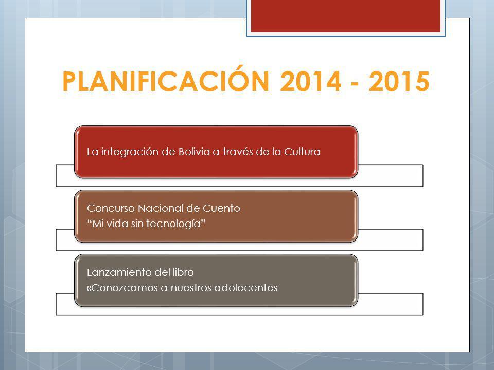 PLANIFICACIÓN 2014 - 2015 La integración de Bolivia a través de la Cultura Concurso Nacional de Cuento Mi vida sin tecnología Lanzamiento del libro «Conozcamos a nuestros adolecentes