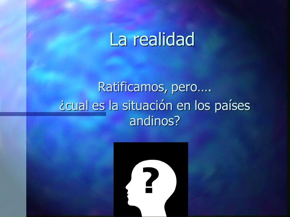 La realidad Ratificamos, pero…. ¿cual es la situación en los países andinos?