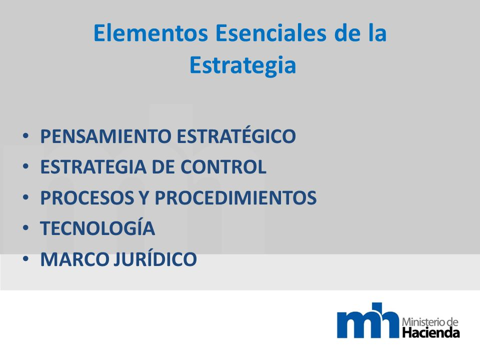 Elementos Esenciales de la Estrategia PENSAMIENTO ESTRATÉGICO ESTRATEGIA DE CONTROL PROCESOS Y PROCEDIMIENTOS TECNOLOGÍA MARCO JURÍDICO