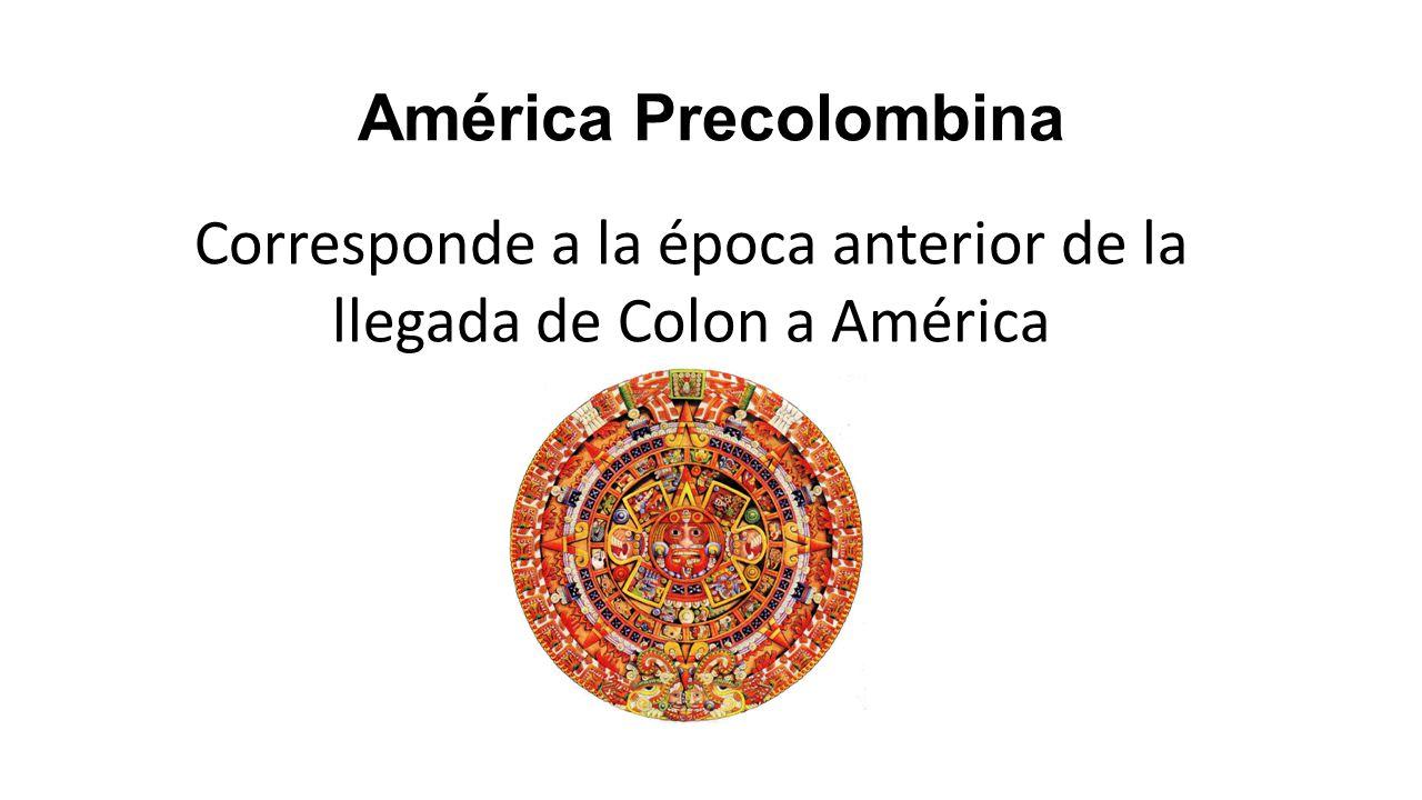 América Precolombina Corresponde a la época anterior de la llegada de Colon a América