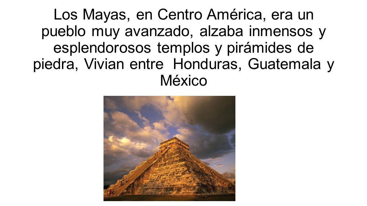 Los Mayas, en Centro América, era un pueblo muy avanzado, alzaba inmensos y esplendorosos templos y pirámides de piedra, Vivian entre Honduras, Guatem