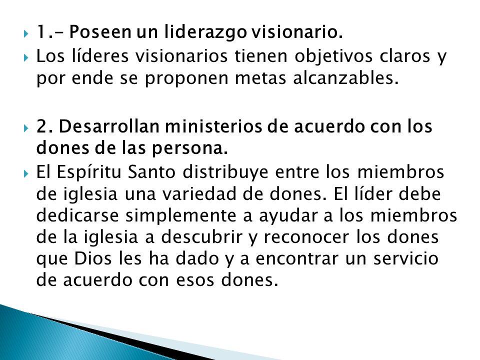 1.- Poseen un liderazgo visionario. Los líderes visionarios tienen objetivos claros y por ende se proponen metas alcanzables. 2. Desarrollan ministeri
